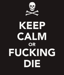 Poster: KEEP CALM OR FUCKING DIE
