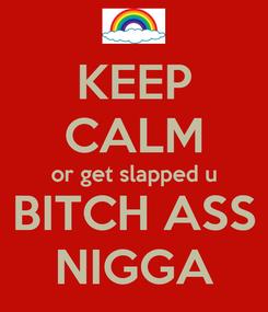Poster: KEEP CALM or get slapped u BITCH ASS NIGGA