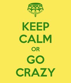 Poster: KEEP CALM OR GO CRAZY