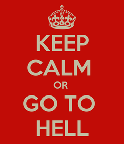 Poster: KEEP CALM  OR  GO TO  HELL