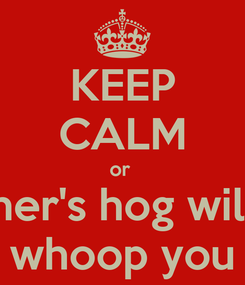 Poster: KEEP CALM or  her's hog will whoop you