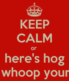 Poster: KEEP CALM or  here's hog will whoop your ass