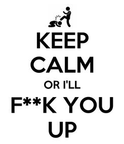 Poster: KEEP CALM OR I'LL F**K YOU UP