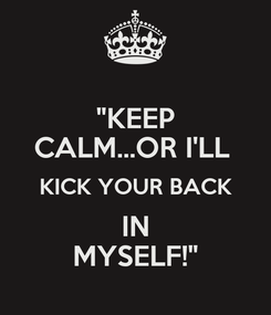 """Poster: """"KEEP CALM...OR I'LL  KICK YOUR BACK IN MYSELF!"""""""