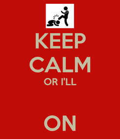 Poster: KEEP CALM OR I'LL  ON