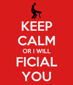 Poster: KEEP CALM OR I WILL FICIAL YOU