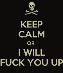 Poster: KEEP CALM OR  I WILL FUCK YOU UP