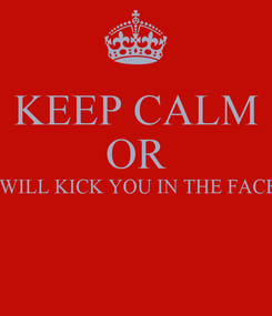 Poster: KEEP CALM OR I WILL KICK YOU IN THE FACE!