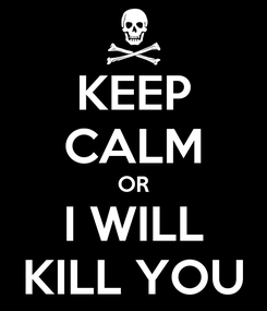 Poster: KEEP CALM OR I WILL KILL YOU