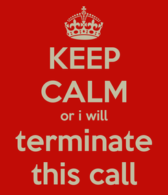 Poster: KEEP CALM or i will terminate this call
