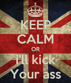 Poster: KEEP CALM OR i'll kick Your ass
