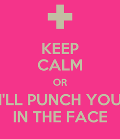 Poster: KEEP CALM OR I'LL PUNCH YOU IN THE FACE