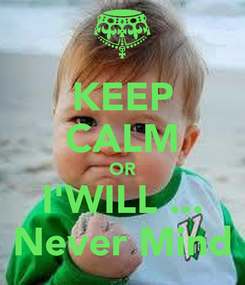Poster: KEEP CALM OR I'WILL ... Never Mind