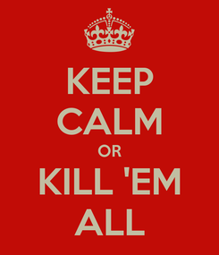 Poster: KEEP CALM OR KILL 'EM ALL