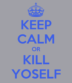 Poster: KEEP CALM OR KILL YOSELF