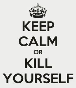 Poster: KEEP CALM OR KILL YOURSELF