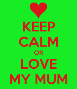 Poster: KEEP CALM OR LOVE MY MUM