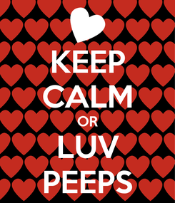Poster: KEEP CALM OR LUV PEEPS