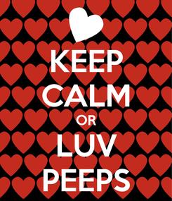 Poster: KEEP CALM OR LUV PEEPS