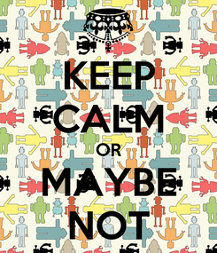 Poster: KEEP CALM OR MAYBE NOT