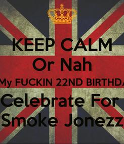 Poster: KEEP CALM Or Nah Its My FUCKIN 22ND BIRTHDAY  Celebrate For  Smoke Jonezz
