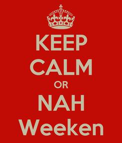 Poster: KEEP CALM OR NAH Weeken