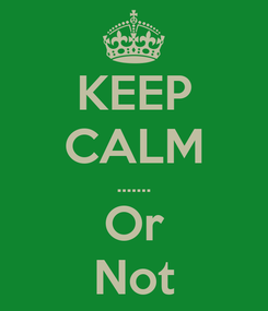 Poster: KEEP CALM ....… Or Not