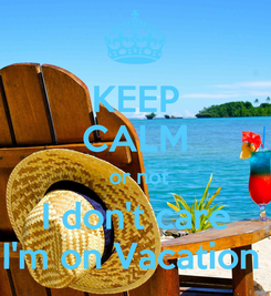 Poster: KEEP CALM  or not I don't care I'm on Vacation