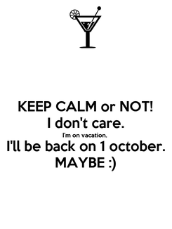 Poster: KEEP CALM or NOT! I don't care. I'm on vacation. I'll be back on 1 october. MAYBE :)