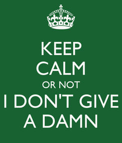 Poster: KEEP CALM OR NOT I DON'T GIVE A DAMN