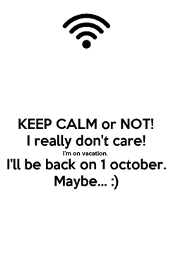 Poster: KEEP CALM or NOT! I really don't care! I'm on vacation. I'll be back on 1 october. Maybe... :)