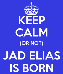 Poster: KEEP CALM (OR NOT) JAD ELIAS IS BORN