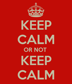 Poster: KEEP CALM OR NOT  KEEP CALM