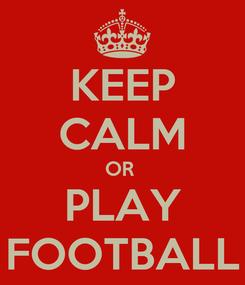 Poster: KEEP CALM OR  PLAY FOOTBALL