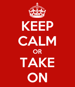 Poster: KEEP CALM OR TAKE ON