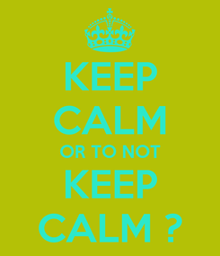 Poster: KEEP CALM OR TO NOT KEEP CALM ?