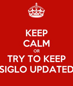 Poster: KEEP CALM OR TRY TO KEEP SIGLO UPDATED