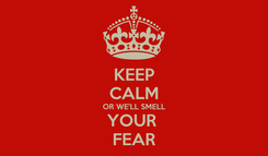 Poster: KEEP CALM OR WE'LL SMELL YOUR  FEAR
