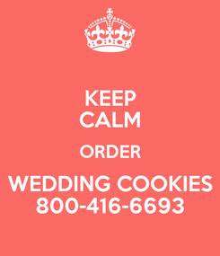 Poster: KEEP CALM ORDER  WEDDING COOKIES  800-416-6693