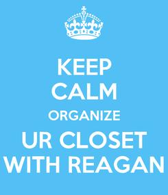 Poster: KEEP CALM ORGANIZE UR CLOSET WITH REAGAN