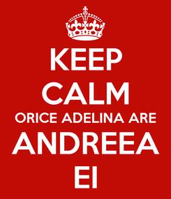 Poster: KEEP CALM ORICE ADELINA ARE ANDREEA EI