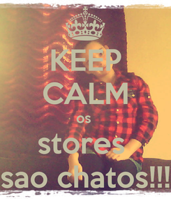 Poster: KEEP CALM os  stores  sao chatos!!!
