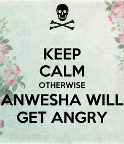 Poster:  KEEP  CALM OTHERWISE ANWESHA WILL GET ANGRY