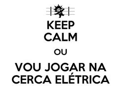 Poster: KEEP CALM OU VOU JOGAR NA CERCA ELÉTRICA
