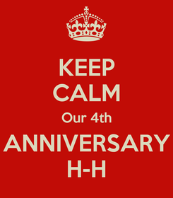 Poster: KEEP CALM Our 4th ANNIVERSARY H-H