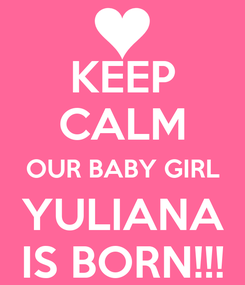 Poster: KEEP CALM OUR BABY GIRL YULIANA IS BORN!!!