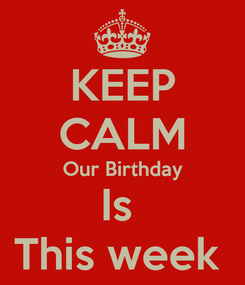 Poster: KEEP CALM Our Birthday Is  This week