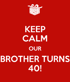 Poster: KEEP CALM OUR BROTHER TURNS 40!