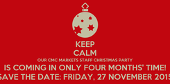 Poster: KEEP CALM OUR CMC MARKETS STAFF CHRISTMAS PARTY IS COMING IN ONLY FOUR MONTHS' TIME! SAVE THE DATE: FRIDAY, 27 NOVEMBER 2015
