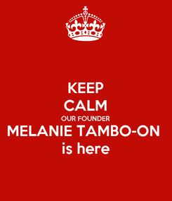 Poster: KEEP CALM OUR FOUNDER MELANIE TAMBO-ON  is here